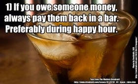 1. If you owe someone money, always pay them back in a bar. Preferably during happy hour.