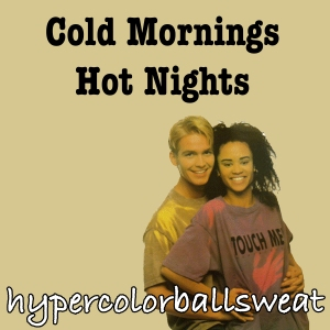 "Not to be confused with the early 90s New Wave band hypercolorballsweat's debut album ""Cold Mornings, Hot Nights"""